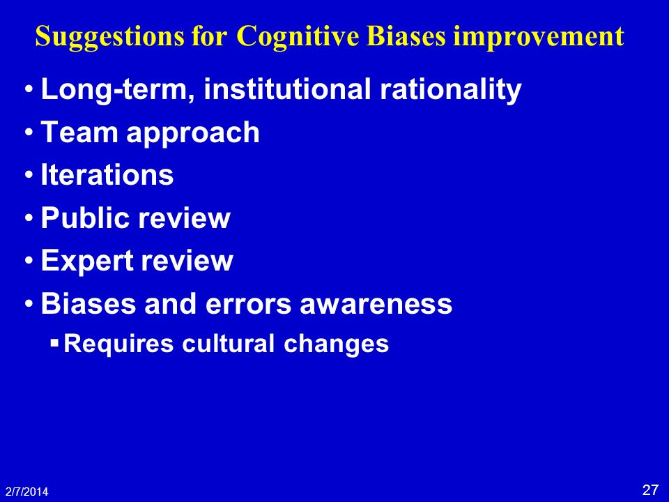 27 2/7/2014 Suggestions for Cognitive Biases improvement Long-term, institutional rationality Team approach Iterations Public review Expert review Bia