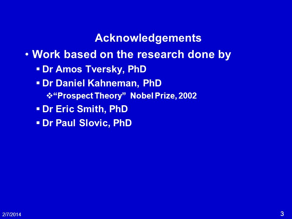 3 2/7/2014 Acknowledgements Work based on the research done by Dr Amos Tversky, PhD Dr Daniel Kahneman, PhD Prospect Theory Nobel Prize, 2002 Dr Eric Smith, PhD Dr Paul Slovic, PhD