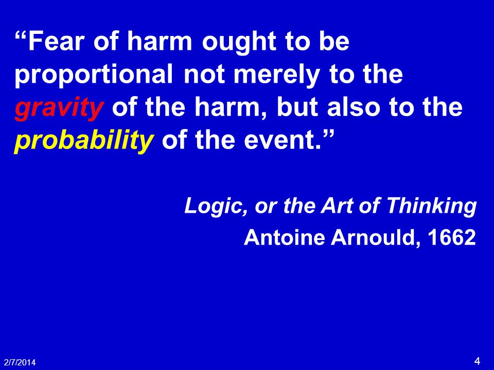 4 2/7/2014 Fear of harm ought to be proportional not merely to the gravity of the harm, but also to the probability of the event. Logic, or the Art of