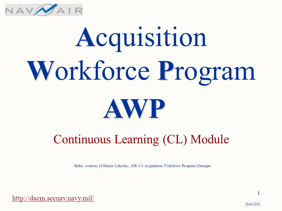 28AUG02 1 A WP Acquisition Workforce Program Continuous Learning (CL) Module   Slides courtesy of Denise Lehosky, AIR-4.0 Acquisition Workforce Program Manager AWP