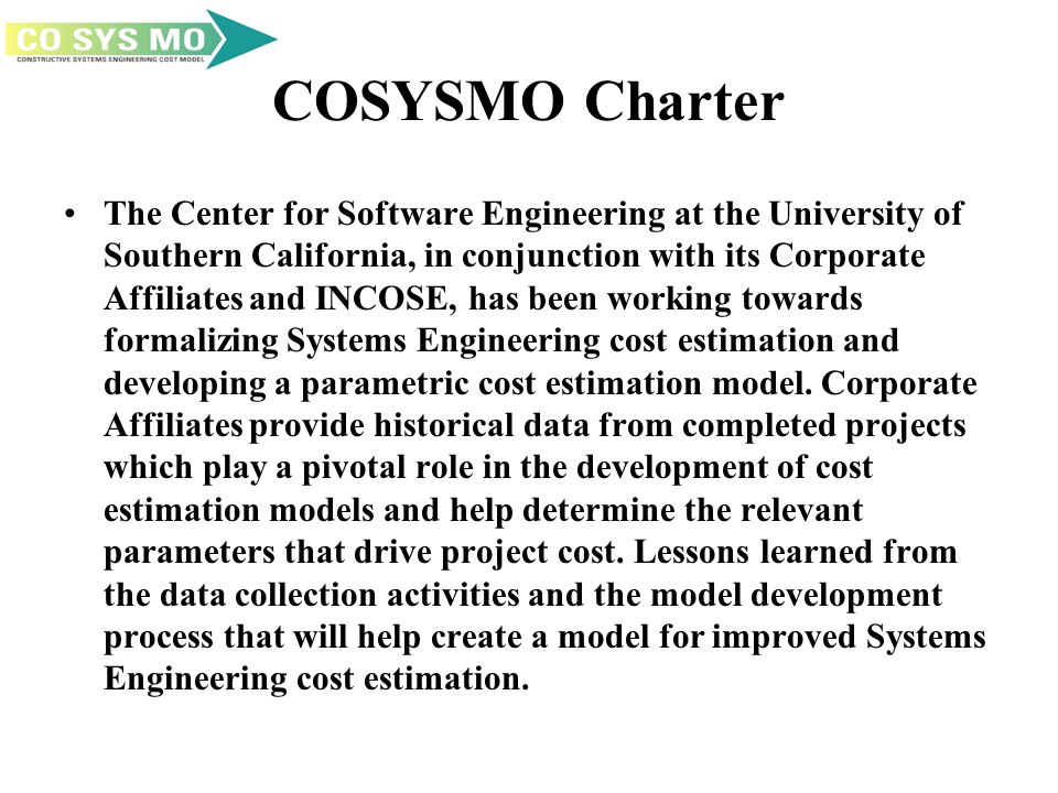 COSYSMO Charter The Center for Software Engineering at the University of Southern California, in conjunction with its Corporate Affiliates and INCOSE,