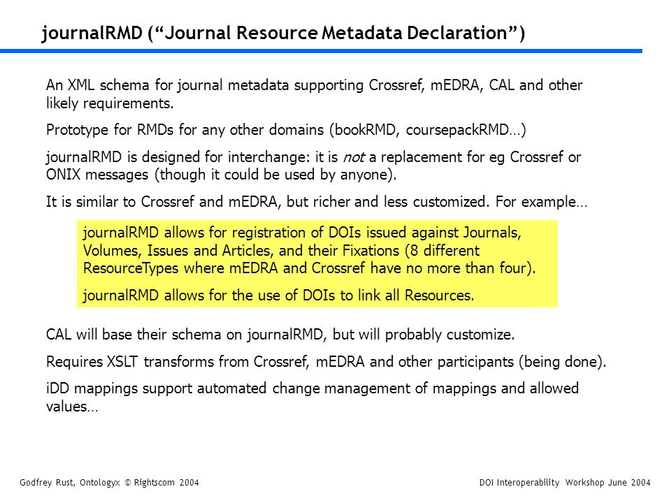 Godfrey Rust, Ontologyx © Rightscom 2004DOI Interoperability Workshop June 2004 journalRMD (Journal Resource Metadata Declaration) An XML schema for journal metadata supporting Crossref, mEDRA, CAL and other likely requirements.