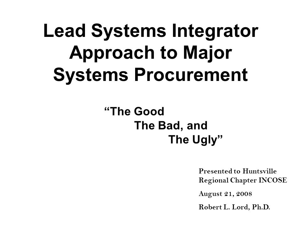 Lead Systems Integrator Approach to Major Systems Procurement The Good The Bad, and The Ugly Presented to Huntsville Regional Chapter INCOSE August 21, 2008 Robert L.