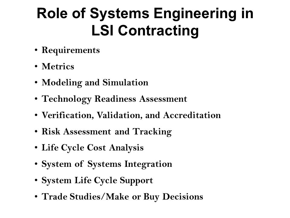 Role of Systems Engineering in LSI Contracting Requirements Metrics Modeling and Simulation Technology Readiness Assessment Verification, Validation, and Accreditation Risk Assessment and Tracking Life Cycle Cost Analysis System of Systems Integration System Life Cycle Support Trade Studies/Make or Buy Decisions