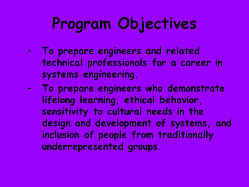 Program Objectives –To prepare engineers and related technical professionals for a career in systems engineering.