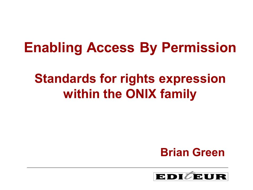 Enabling Access By Permission Standards for rights expression within the ONIX family Brian Green