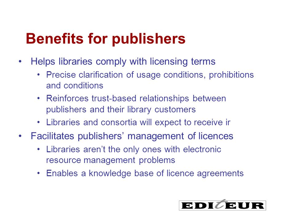 Helps libraries comply with licensing terms Precise clarification of usage conditions, prohibitions and conditions Reinforces trust-based relationships between publishers and their library customers Libraries and consortia will expect to receive ir Facilitates publishers management of licences Libraries arent the only ones with electronic resource management problems Enables a knowledge base of licence agreements Benefits for publishers
