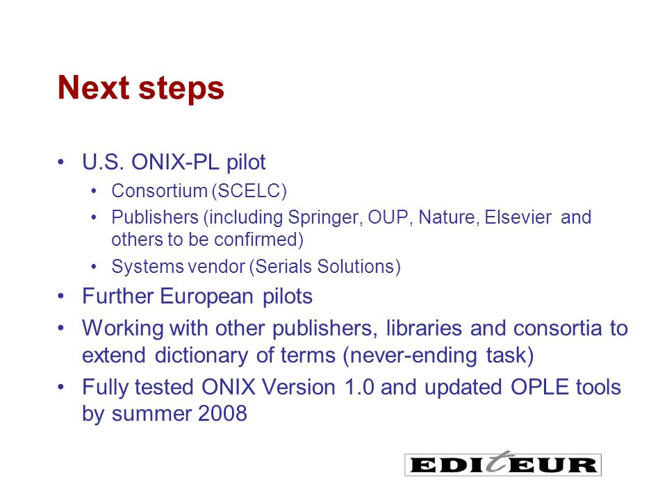 Next steps U.S. ONIX-PL pilot Consortium (SCELC) Publishers (including Springer, OUP, Nature, Elsevier and others to be confirmed) Systems vendor (Ser