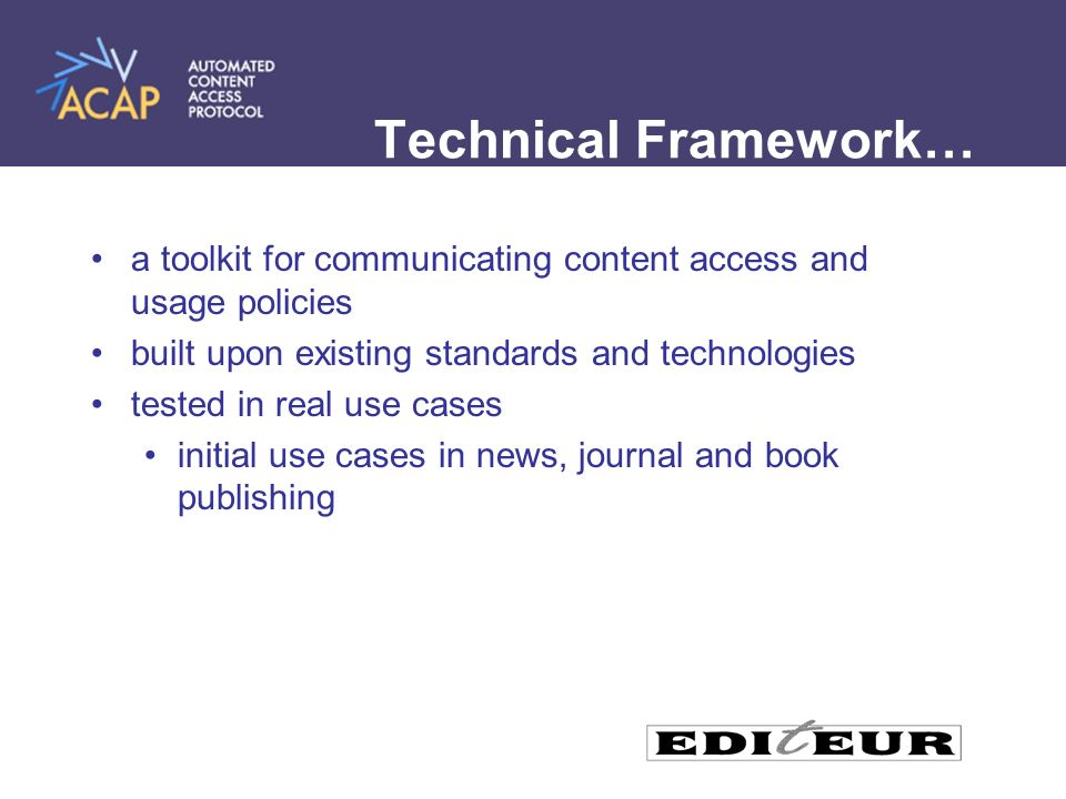 Technical Framework… a toolkit for communicating content access and usage policies built upon existing standards and technologies tested in real use cases initial use cases in news, journal and book publishing