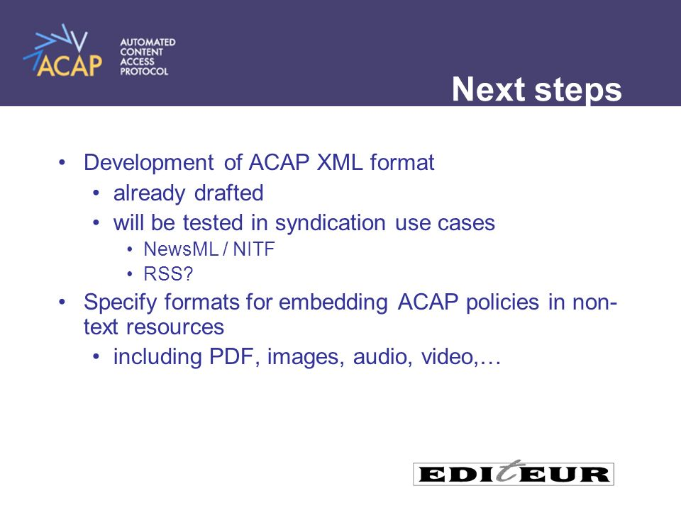 Next steps Development of ACAP XML format already drafted will be tested in syndication use cases NewsML / NITF RSS.
