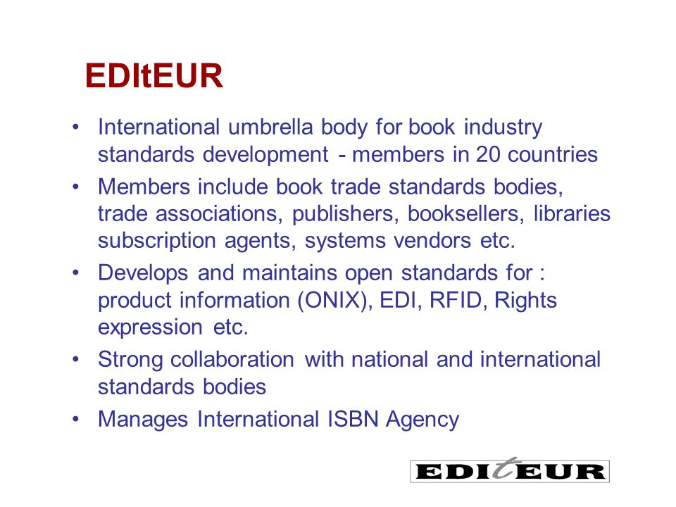 International umbrella body for book industry standards development - members in 20 countries Members include book trade standards bodies, trade associations, publishers, booksellers, libraries subscription agents, systems vendors etc.
