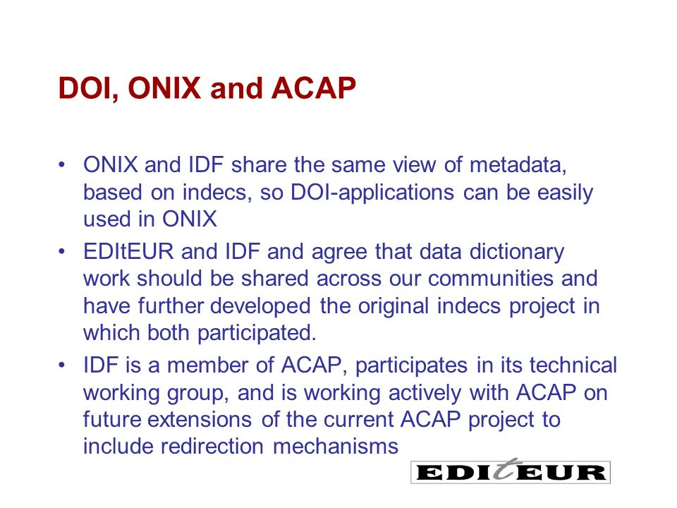 DOI, ONIX and ACAP ONIX and IDF share the same view of metadata, based on indecs, so DOI-applications can be easily used in ONIX EDItEUR and IDF and agree that data dictionary work should be shared across our communities and have further developed the original indecs project in which both participated.