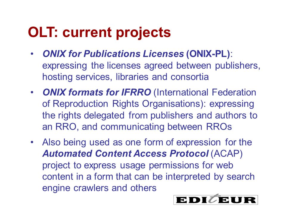 ONIX for Publications Licenses (ONIX-PL): expressing the licenses agreed between publishers, hosting services, libraries and consortia ONIX formats for IFRRO (International Federation of Reproduction Rights Organisations): expressing the rights delegated from publishers and authors to an RRO, and communicating between RROs Also being used as one form of expression for the Automated Content Access Protocol (ACAP) project to express usage permissions for web content in a form that can be interpreted by search engine crawlers and others OLT: current projects