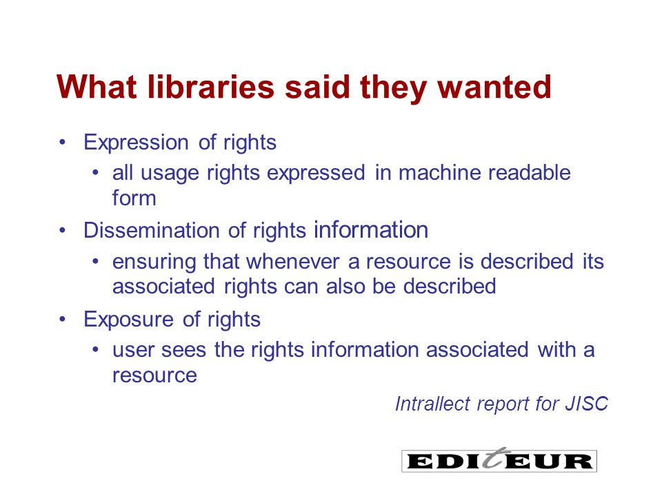 What libraries said they wanted Expression of rights all usage rights expressed in machine readable form Dissemination of rights information ensuring that whenever a resource is described its associated rights can also be described Exposure of rights user sees the rights information associated with a resource Intrallect report for JISC