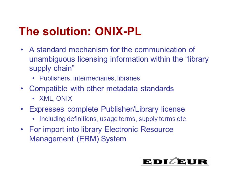 The solution: ONIX-PL A standard mechanism for the communication of unambiguous licensing information within the library supply chain Publishers, intermediaries, libraries Compatible with other metadata standards XML, ONIX Expresses complete Publisher/Library license Including definitions, usage terms, supply terms etc.