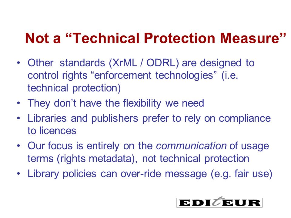 Not a Technical Protection Measure Other standards (XrML / ODRL) are designed to control rights enforcement technologies (i.e.