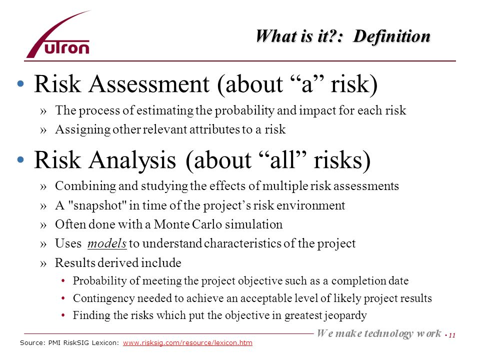 11 What is it : Definition Risk Assessment (about a risk) »The process of estimating the probability and impact for each risk »Assigning other relevant attributes to a risk Risk Analysis (about all risks) »Combining and studying the effects of multiple risk assessments »A snapshot in time of the projects risk environment »Often done with a Monte Carlo simulation »Uses models to understand characteristics of the project »Results derived include Probability of meeting the project objective such as a completion date Contingency needed to achieve an acceptable level of likely project results Finding the risks which put the objective in greatest jeopardy Source: PMI RiskSIG Lexicon: www.risksig.com/resource/lexicon.htm