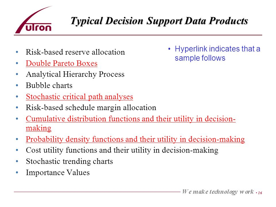 16 Typical Decision Support Data Products Risk-based reserve allocation Double Pareto Boxes Analytical Hierarchy Process Bubble charts Stochastic critical path analyses Risk-based schedule margin allocation Cumulative distribution functions and their utility in decision- makingCumulative distribution functions and their utility in decision- making Probability density functions and their utility in decision-making Cost utility functions and their utility in decision-making Stochastic trending charts Importance Values Hyperlink indicates that a sample follows