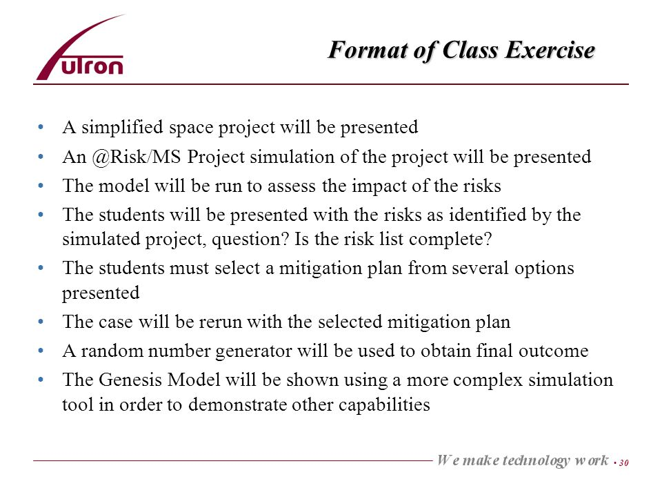 30 Format of Class Exercise A simplified space project will be presented An @Risk/MS Project simulation of the project will be presented The model will be run to assess the impact of the risks The students will be presented with the risks as identified by the simulated project, question.