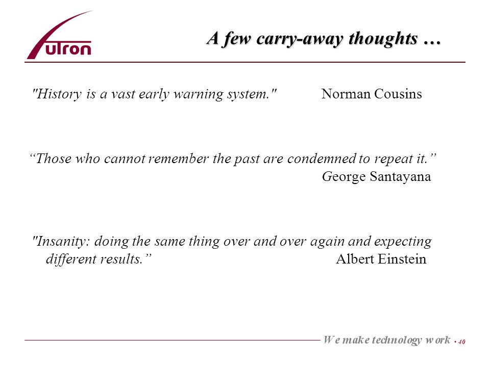 40 A few carry-away thoughts … History is a vast early warning system. Norman Cousins Those who cannot remember the past are condemned to repeat it.