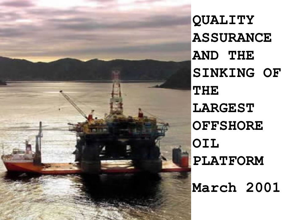 42 QUALITY ASSURANCE AND THE SINKING OF THE LARGEST OFFSHORE OIL PLATFORM March 2001