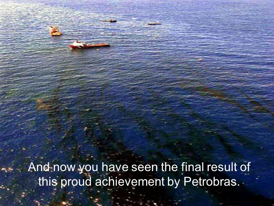 58 And now you have seen the final result of this proud achievement by Petrobras.
