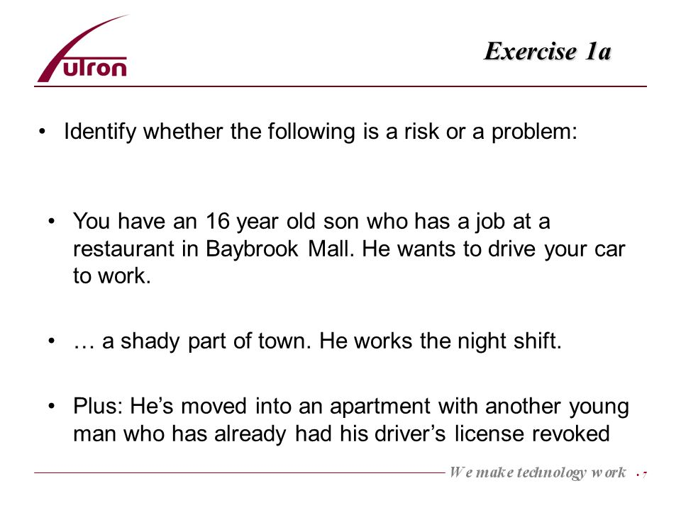 7 Exercise 1a Identify whether the following is a risk or a problem: You have an 16 year old son who has a job at a restaurant in Baybrook Mall.