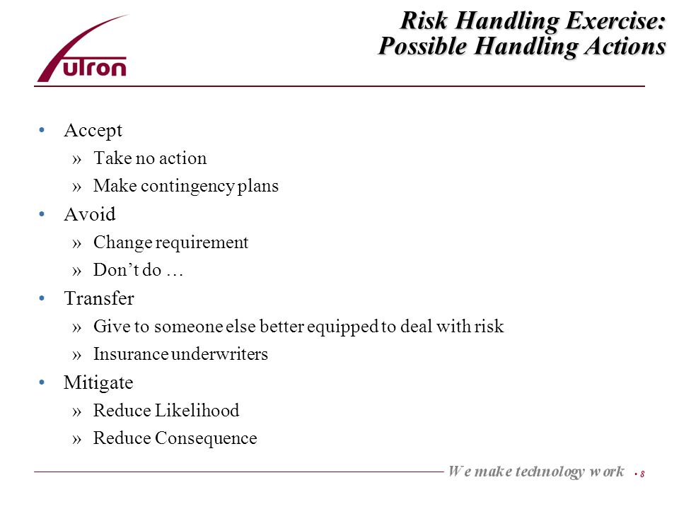 8 Risk Handling Exercise: Possible Handling Actions Accept »Take no action »Make contingency plans Avoid »Change requirement »Dont do … Transfer »Give to someone else better equipped to deal with risk »Insurance underwriters Mitigate »Reduce Likelihood »Reduce Consequence