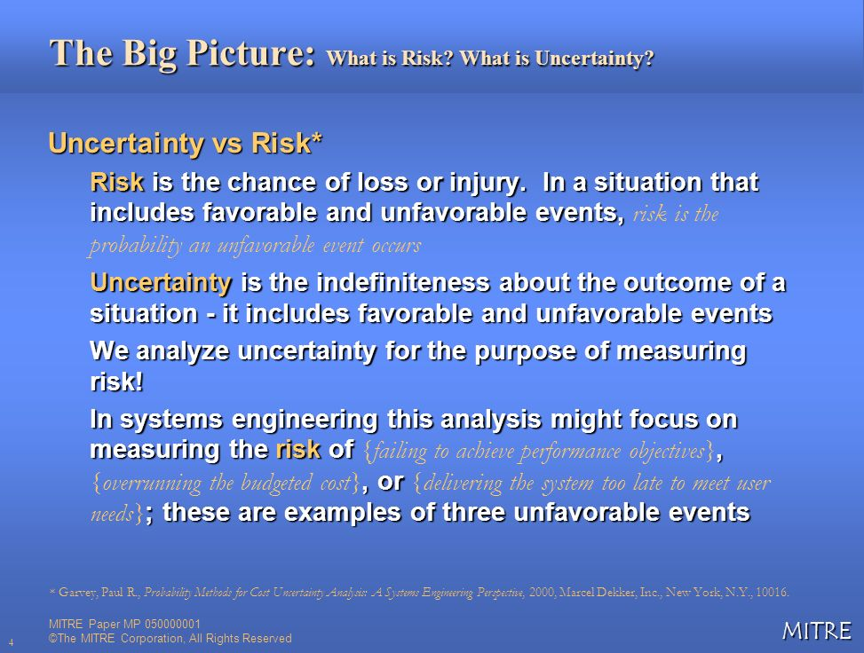 MITRE 4 The Big Picture: What is Risk? What is Uncertainty? Uncertainty vs Risk* Risk is the chance of loss or injury. In a situation that includes fa