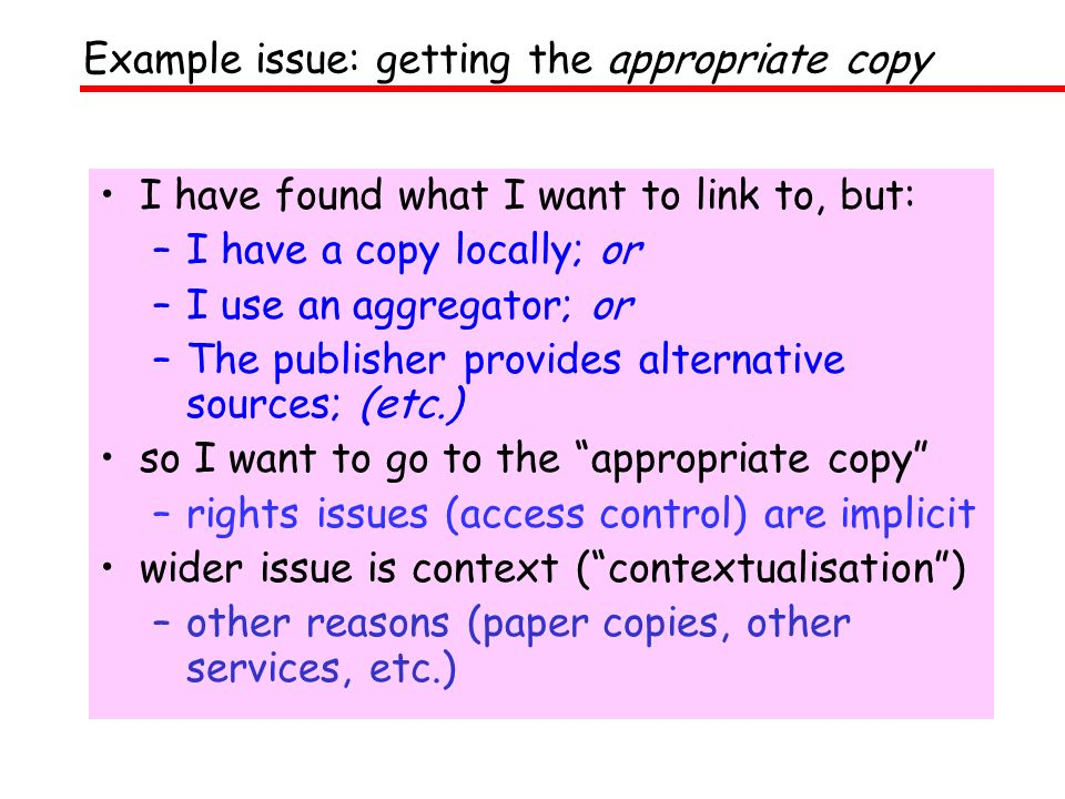 I have found what I want to link to, but: –I have a copy locally; or –I use an aggregator; or –The publisher provides alternative sources; (etc.) so I want to go to the appropriate copy –rights issues (access control) are implicit wider issue is context (contextualisation) –other reasons (paper copies, other services, etc.) Example issue: getting the appropriate copy