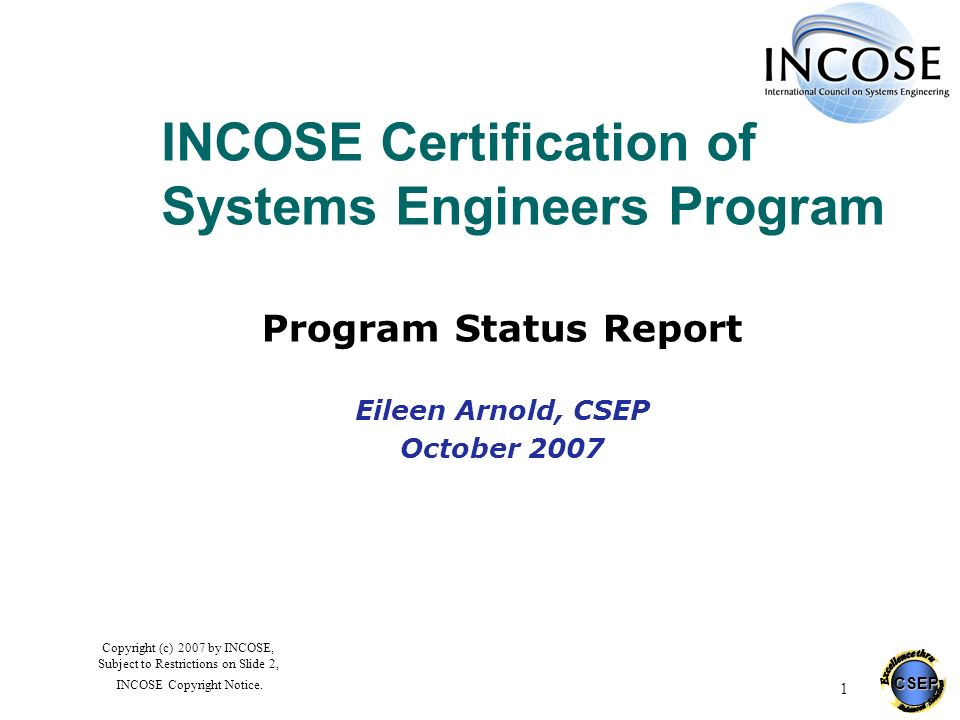 CSEP 1 Copyright (c) 2007 by INCOSE, Subject to Restrictions on Slide 2, INCOSE Copyright Notice. INCOSE Certification of Systems Engineers Program Pr
