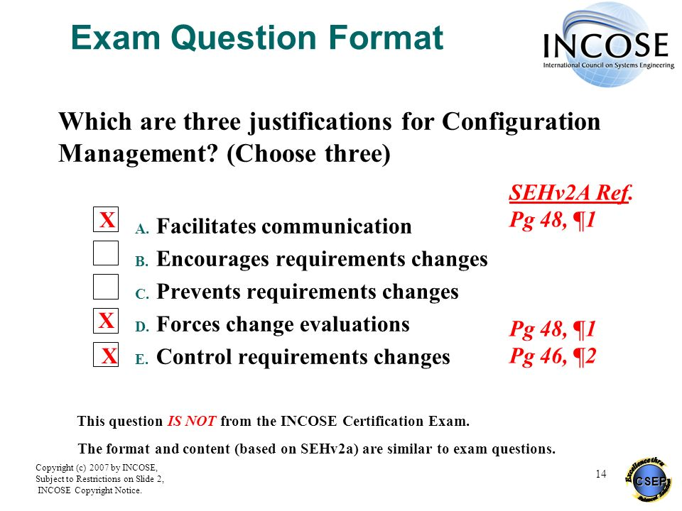CSEP Copyright (c) 2007 by INCOSE, Subject to Restrictions on Slide 2, INCOSE Copyright Notice. 14 Exam Question Format Which are three justifications