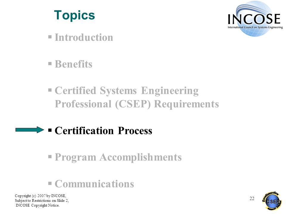 CSEP Copyright (c) 2007 by INCOSE, Subject to Restrictions on Slide 2, INCOSE Copyright Notice. 22 Topics Introduction Benefits Certified Systems Engi