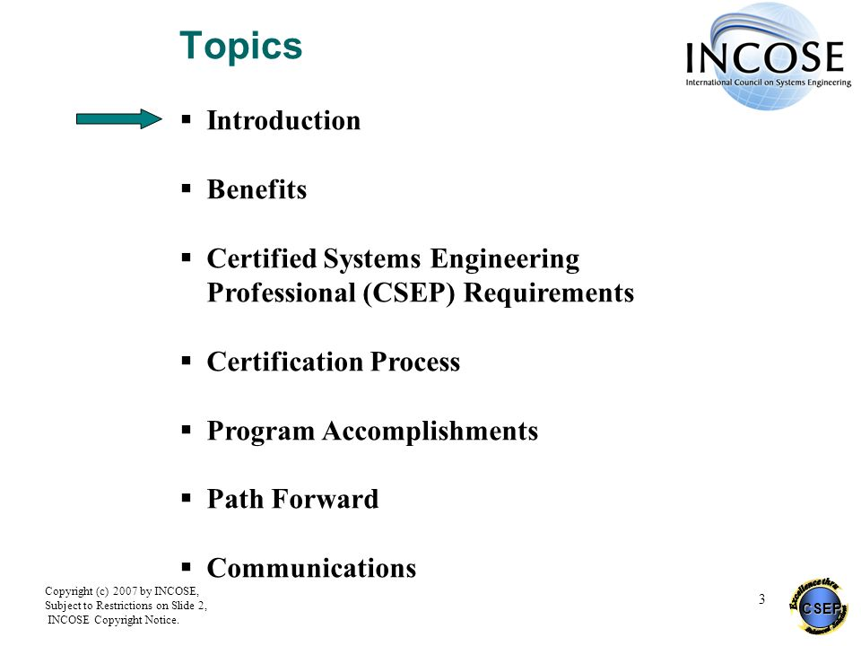 CSEP Copyright (c) 2007 by INCOSE, Subject to Restrictions on Slide 2, INCOSE Copyright Notice. 3 Topics Introduction Benefits Certified Systems Engin