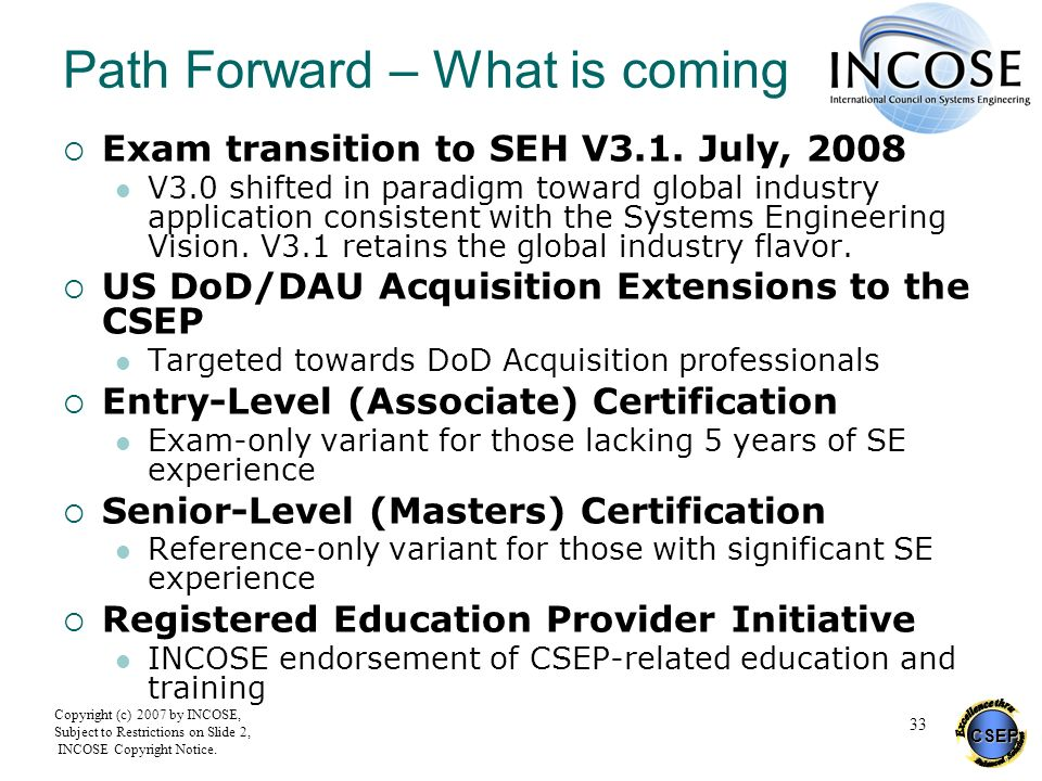 CSEP Copyright (c) 2007 by INCOSE, Subject to Restrictions on Slide 2, INCOSE Copyright Notice. 33 Path Forward – What is coming Exam transition to SE