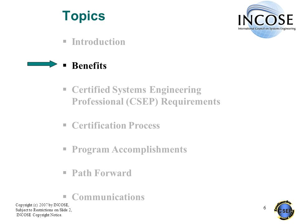 CSEP Copyright (c) 2007 by INCOSE, Subject to Restrictions on Slide 2, INCOSE Copyright Notice. 6 Topics Introduction Benefits Certified Systems Engin