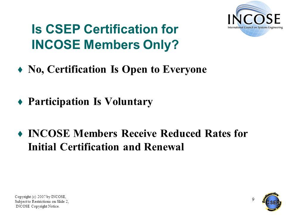 CSEP Copyright (c) 2007 by INCOSE, Subject to Restrictions on Slide 2, INCOSE Copyright Notice. 9 Is CSEP Certification for INCOSE Members Only? No, C
