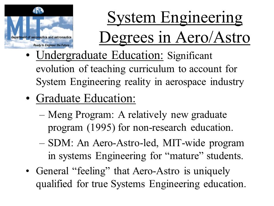 System Engineering Degrees in Aero/Astro Undergraduate Education: Significant evolution of teaching curriculum to account for System Engineering reality in aerospace industry Graduate Education: –Meng Program: A relatively new graduate program (1995) for non-research education.