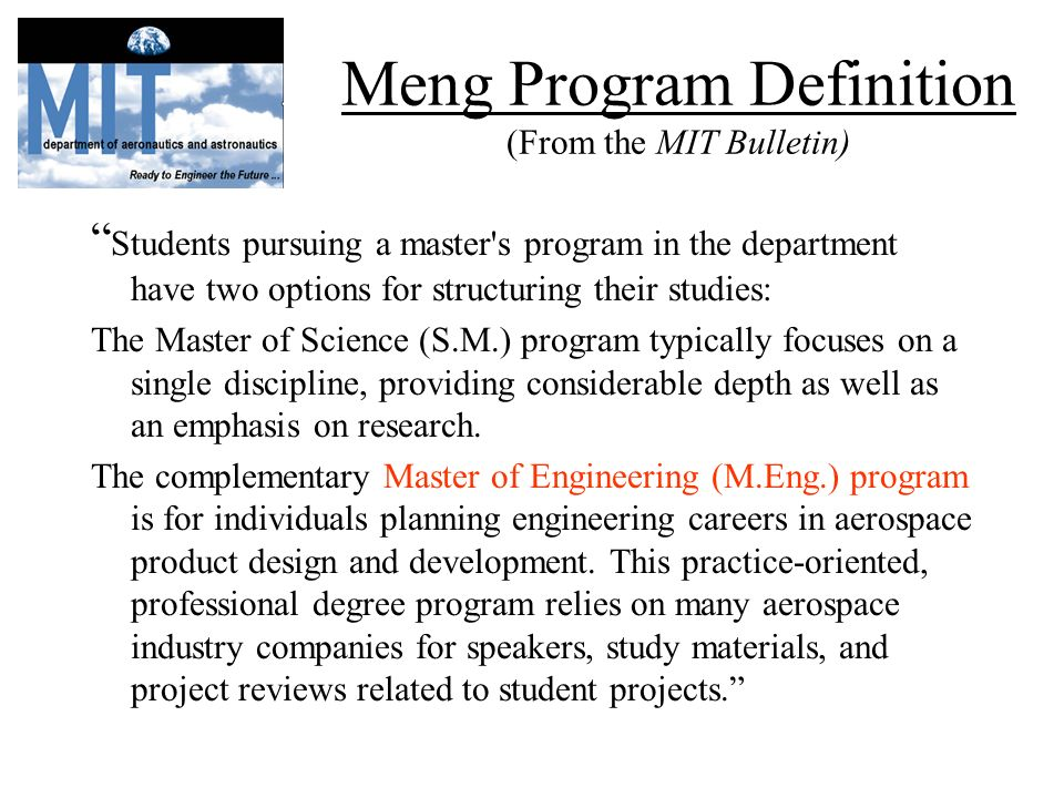 Meng Program Definition (From the MIT Bulletin) Students pursuing a master s program in the department have two options for structuring their studies: The Master of Science (S.M.) program typically focuses on a single discipline, providing considerable depth as well as an emphasis on research.