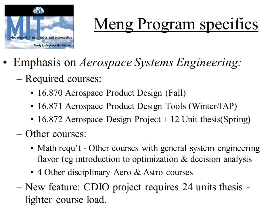 Meng Program specifics Emphasis on Aerospace Systems Engineering: –Required courses: 16.870 Aerospace Product Design (Fall) 16.871 Aerospace Product Design Tools (Winter/IAP) 16.872 Aerospace Design Project + 12 Unit thesis(Spring) –Other courses: Math requt - Other courses with general system engineering flavor (eg introduction to optimization & decision analysis 4 Other disciplinary Aero & Astro courses –New feature: CDIO project requires 24 units thesis - lighter course load.