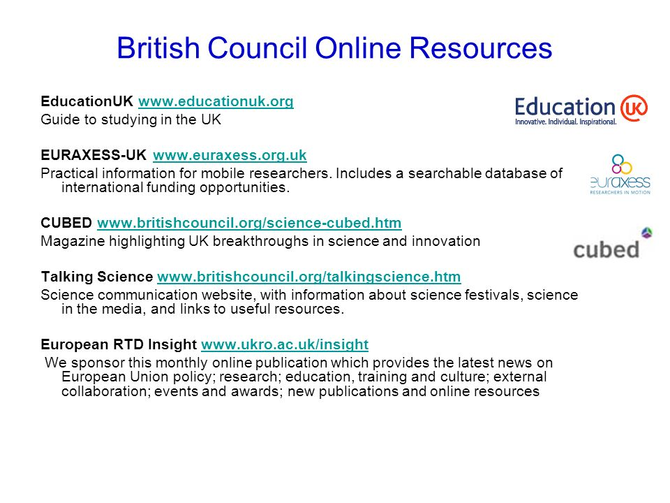 British Council Online Resources EducationUK www.educationuk.orgwww.educationuk.org Guide to studying in the UK EURAXESS-UK www.euraxess.org.ukwww.eur
