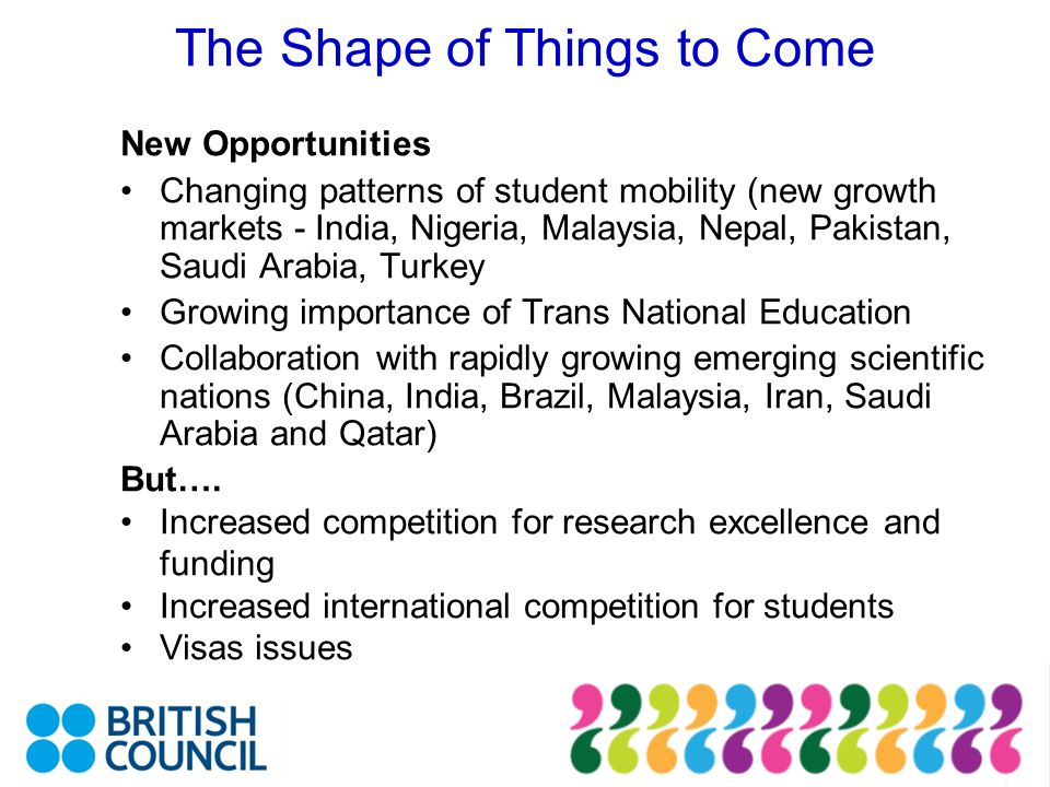 The Shape of Things to Come New Opportunities Changing patterns of student mobility (new growth markets - India, Nigeria, Malaysia, Nepal, Pakistan, Saudi Arabia, Turkey Growing importance of Trans National Education Collaboration with rapidly growing emerging scientific nations (China, India, Brazil, Malaysia, Iran, Saudi Arabia and Qatar) But….