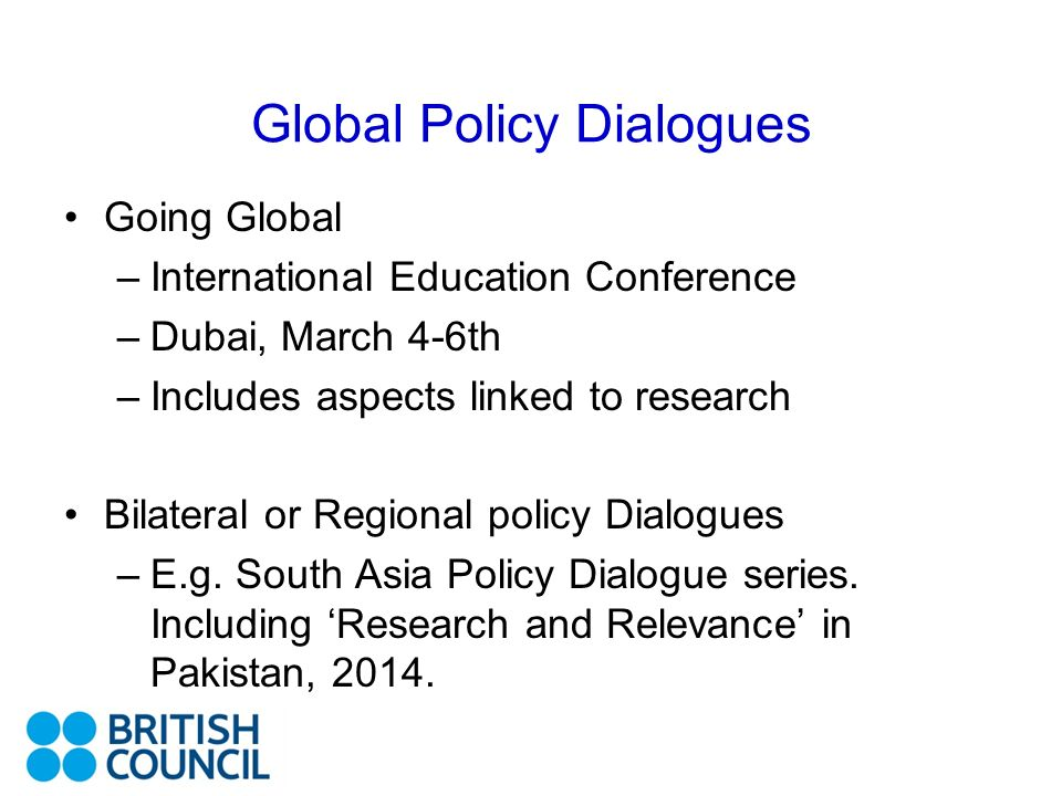 Global Policy Dialogues Going Global –International Education Conference –Dubai, March 4-6th –Includes aspects linked to research Bilateral or Regional policy Dialogues –E.g.