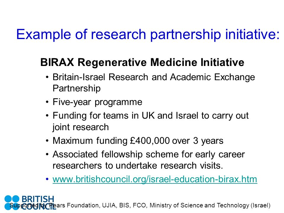 Example of research partnership initiative: BIRAX Regenerative Medicine Initiative Britain-Israel Research and Academic Exchange Partnership Five-year programme Funding for teams in UK and Israel to carry out joint research Maximum funding £400,000 over 3 years Associated fellowship scheme for early career researchers to undertake research visits.