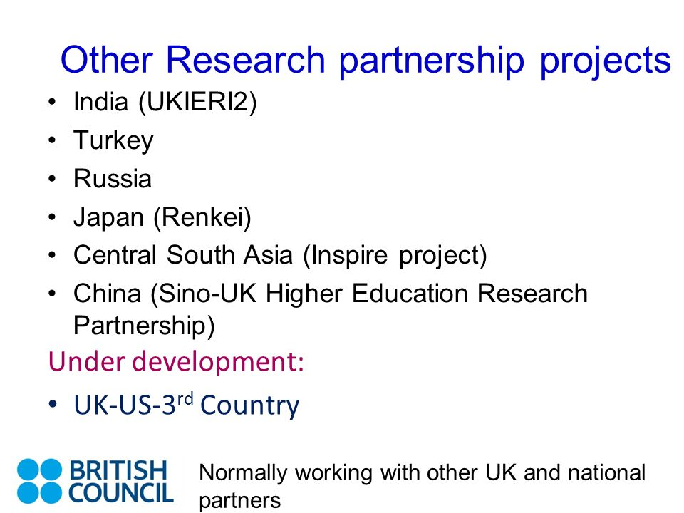 Other Research partnership projects India (UKIERI2) Turkey Russia Japan (Renkei) Central South Asia (Inspire project) China (Sino-UK Higher Education Research Partnership) Under development: UK-US-3 rd Country Normally working with other UK and national partners