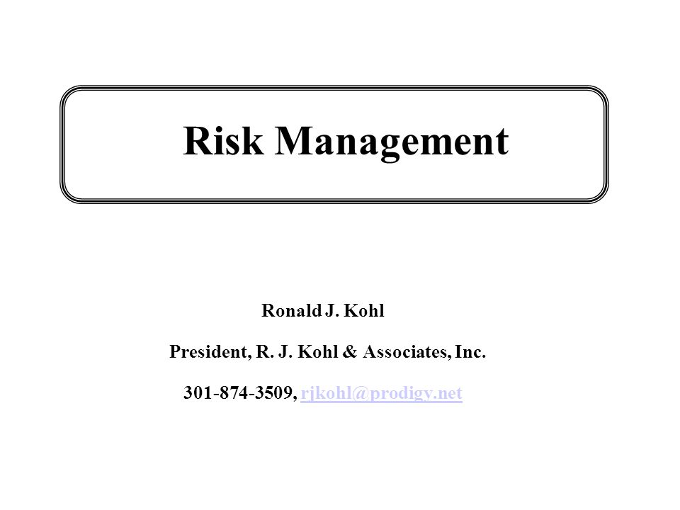 Risk Management Ronald J.Kohl President, R. J. Kohl & Associates, Inc.