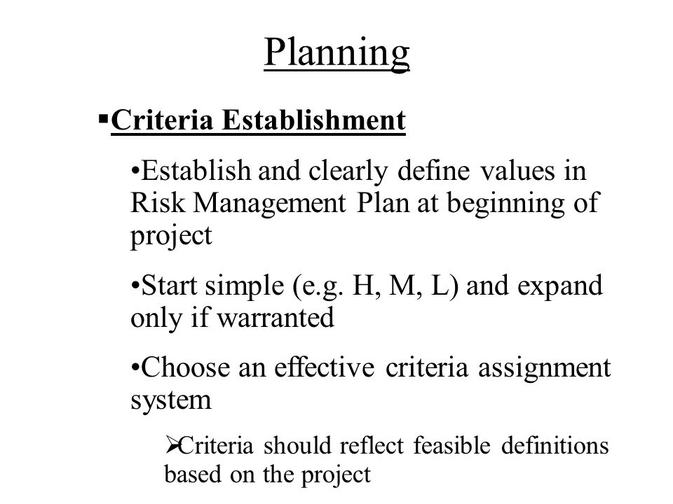 Planning Criteria Establishment Establish and clearly define values in Risk Management Plan at beginning of project Start simple (e.g.