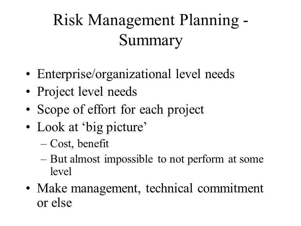 Risk Management Planning - Summary Enterprise/organizational level needs Project level needs Scope of effort for each project Look at big picture –Cost, benefit –But almost impossible to not perform at some level Make management, technical commitment or else
