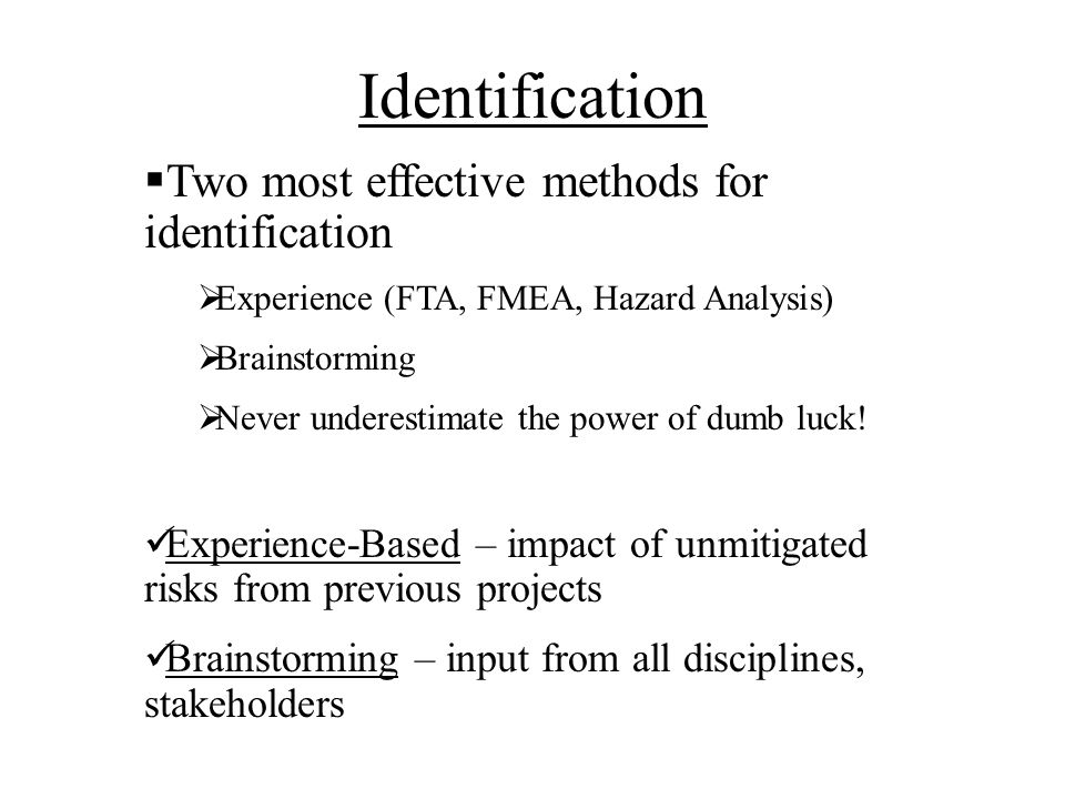 Identification Two most effective methods for identification Experience (FTA, FMEA, Hazard Analysis) Brainstorming Never underestimate the power of dumb luck.