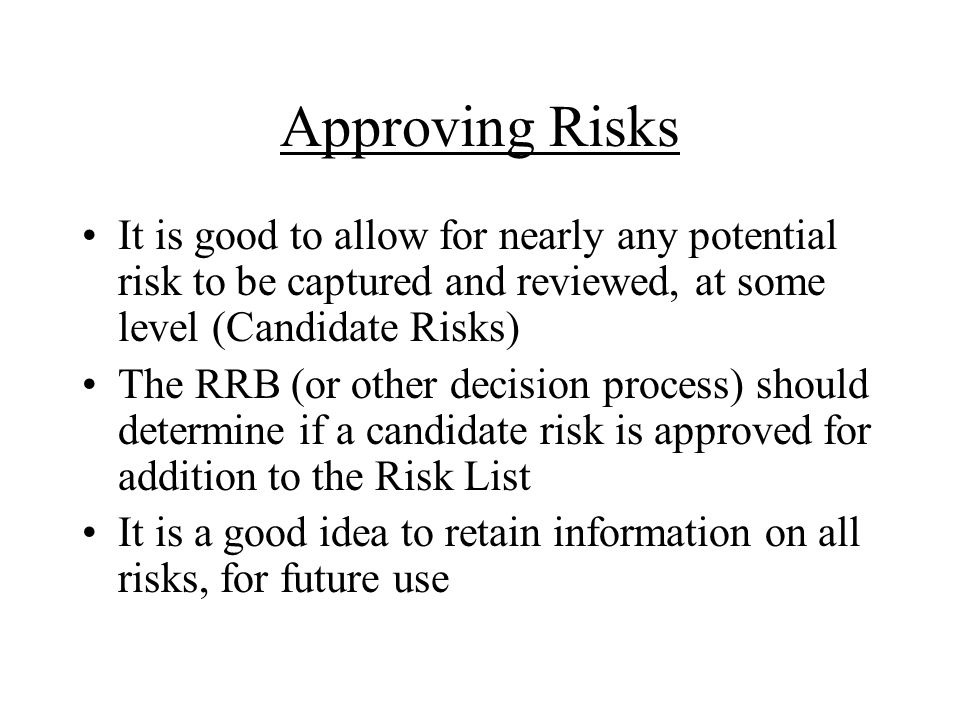 Approving Risks It is good to allow for nearly any potential risk to be captured and reviewed, at some level (Candidate Risks) The RRB (or other decision process) should determine if a candidate risk is approved for addition to the Risk List It is a good idea to retain information on all risks, for future use
